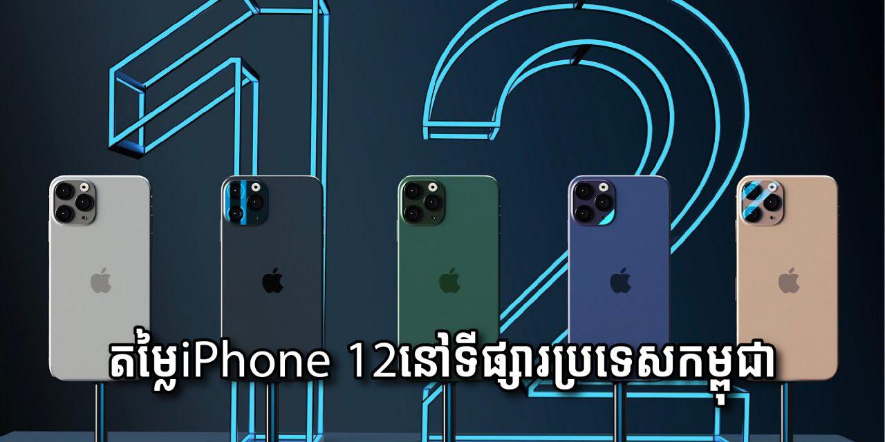 តម្លៃរបស់ iphone 12 ទាំង ៤ ម៉ូដែលនៅទីផ្សារប្រទេសកម្ពុជា