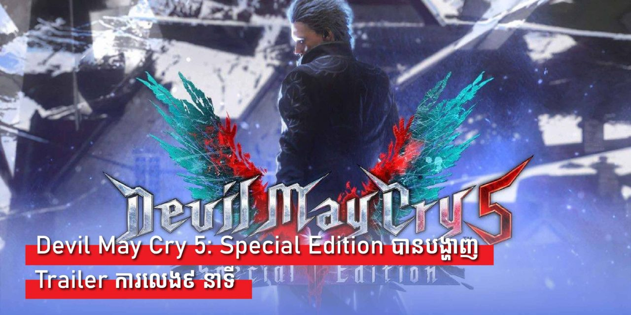 Devil May Cry 5: Special Editionបានបង្ហាញTrailerថ្មីនិងវីដេអូកាលេង៩ នាទី