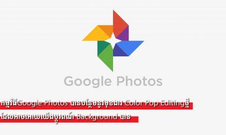 កម្មវិធីGoogle Photos បានបន្ថែមនូវមុខងារ Color Pop Editingថ្មី ដែលអាចអោយយើងប្តូរពណ៍ Background បាន