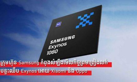 ក្រុមហ៊ុន Samsung កំពុងសំឡឹងមើលកិច្ចព្រមព្រៀងលក់បន្ទះឈីប Exynos អោយXiaomi និង Oppo