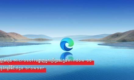 ក្រុមហ៊ុន Microsoftបង្ហាញអ្នកប្រើប្រាស់ក្នងWindow ១០នូវកម្មវិធីEdge browser