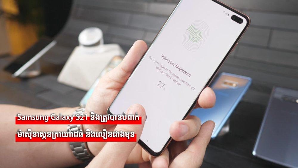 Samsung Galaxy S21 នឹងត្រូវបានបំពាក់ម៉ាស៊ីនស្កេនក្រយៅដៃធំ និងលឿនជាងមុន