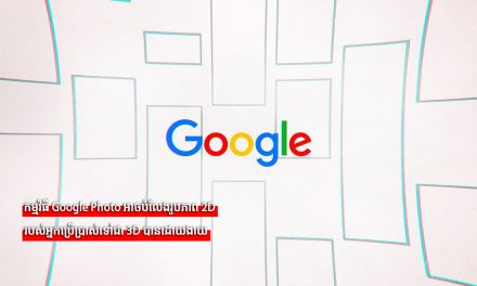 កម្មវិធី Google Photo អាចបំលែងរូបភាព 2D របស់អ្នកប្រើប្រាស់ទៅជា 3D បានដោយងាយ