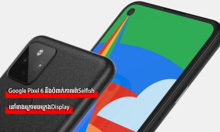 Google Pixel 6 នឹងបំពាក់កាមេរ៉ាSelfish នៅខាងក្រោមអេក្រង់Display