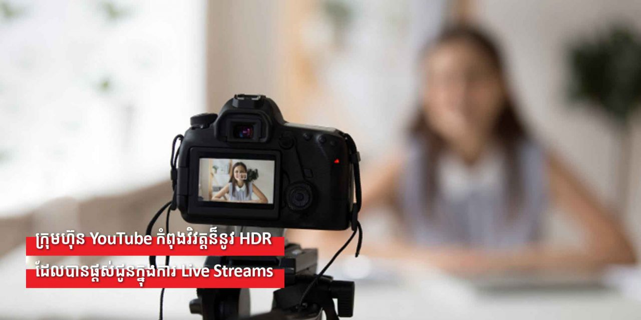 ក្រុមហ៊ុន YouTube កំពុងវិវត្តន៏នូវHDR ដែរបានផ្តស់ជូនក្នុងការ Live Streams