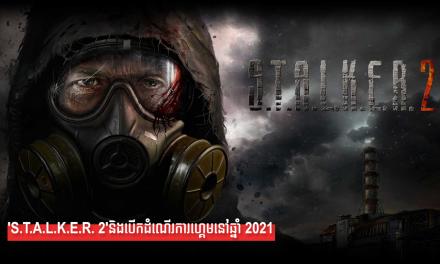 'S.T.A.L.K.E.R. 2'និងបើកដំណើរការហ្គេមនៅឆ្នាំ 2021