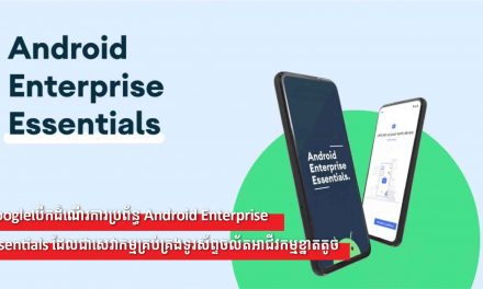Googleបើកដំណើរការប្រព័ន្ធ Android Enterprise Essentials ដែលជាសេវាកម្មគ្រប់គ្រងទូរស័ព្ទចល័តអាជីវកម្មខ្នាតតូច