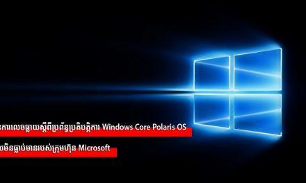 មានការលេចធ្លាយស្តីពីប្រព័ន្ធប្រតិបត្តិការ Windows Core Polaris OS ដែលមិនធ្លាប់មានរបស់ក្រុមហ៊ុន Microsoft