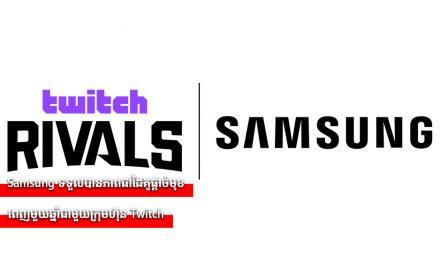 Samsung ទទួលបានភាពជាដៃគូផ្តាច់មុខពេញមួយឆ្នាំជាមួយក្រុមហ៊ុនTwitch