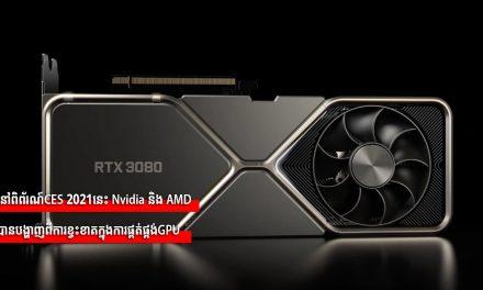 នៅពិព័រណ៍CES 2021នេះ, Nvidia និង AMD បានបង្ហាញពីការខ្វះខាតក្នុងការផ្គត់ផ្គង់GPU