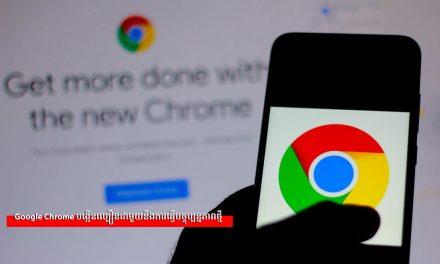 Google Chrome បង្កើនល្បឿនជាមួយនឹងការធ្វើបច្ចុប្បន្នភាពថ្មី