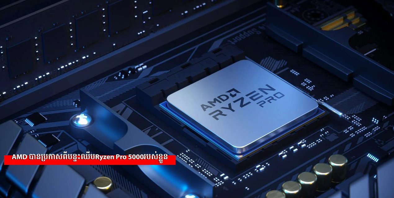 AMD បានប្រកាសពីបន្ទះឈីបRyzen Pro 5000របស់ខ្លួន
