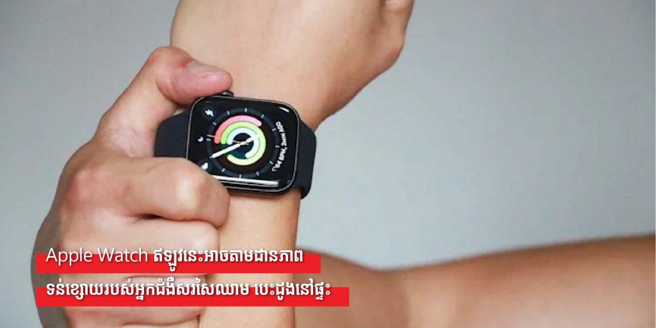 Apple Watch ឥឡូវនេះអាចតាមដានភាពទន់ខ្សោយរបស់អ្នកជំងឺសរសៃឈាម បេះដូងនៅផ្ទះ