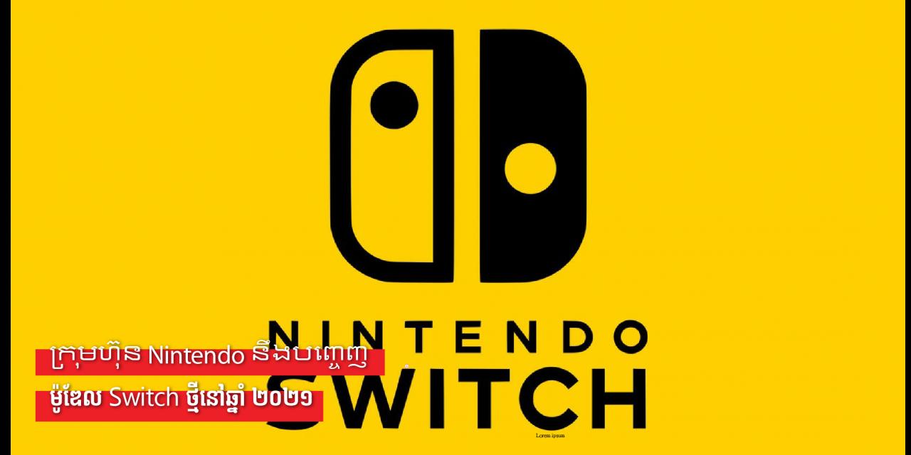 ក្រុមហ៊ុន Nintendo នឹងបញ្ចេញម៉ូឌែល Switch ថ្មីនៅឆ្នាំ ២០២១