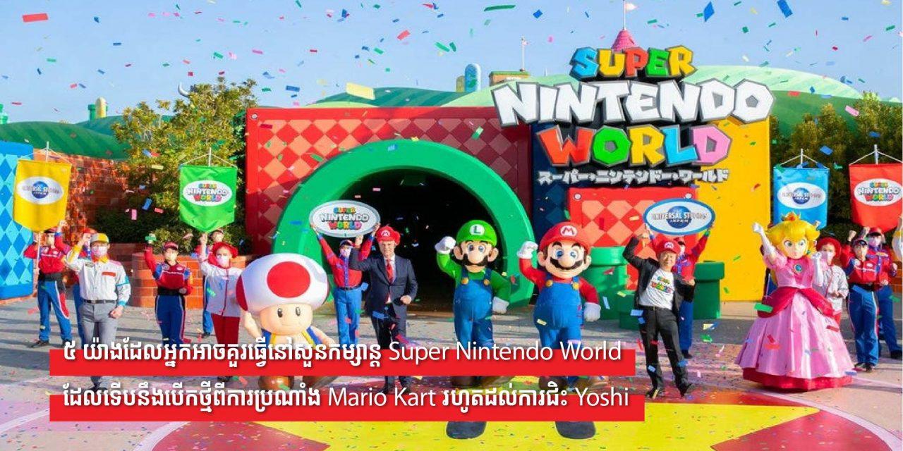 ៥ យ៉ាងដែលអ្នកអាចគួរធ្វើនៅសួនកម្សាន្ត Super Nintendo World ដែលទើបនឹងបើកថ្មីពីការប្រណាំង Mario Kart រហូតដល់ការជិះ Yoshi