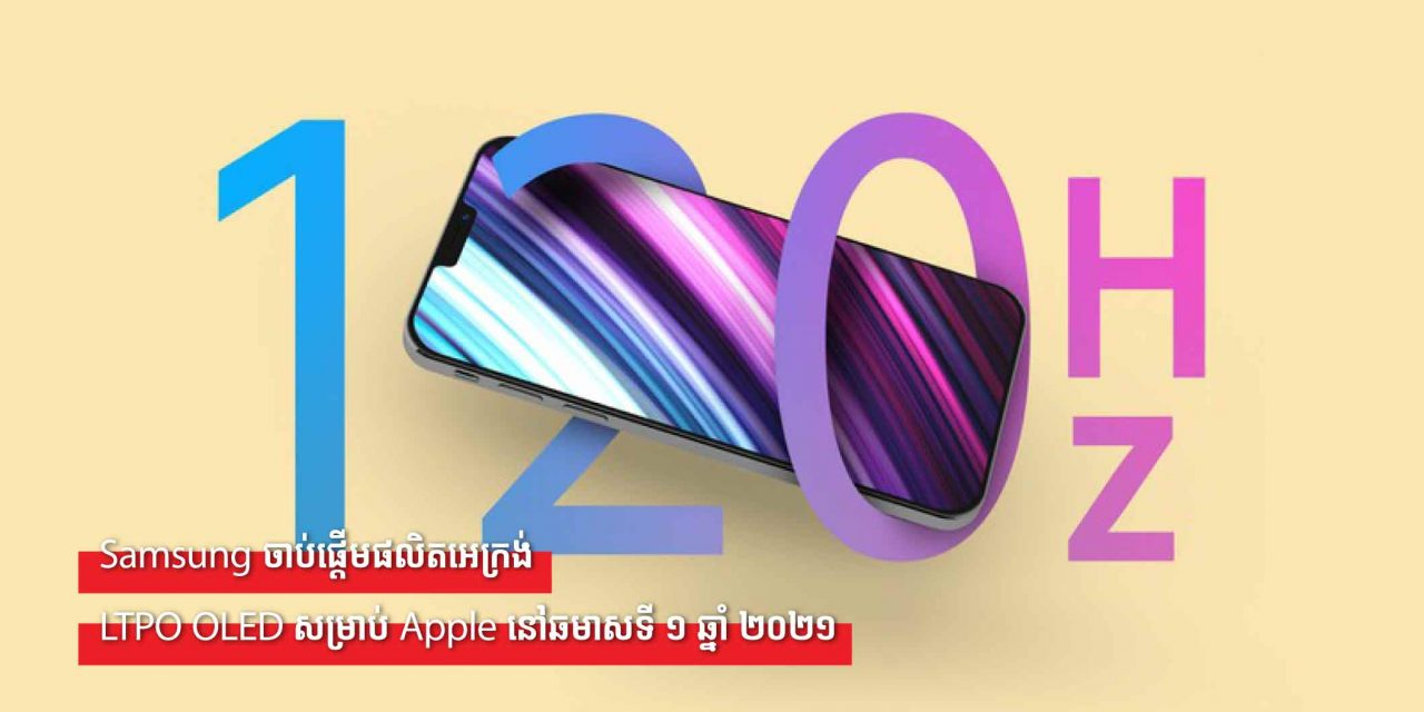 Samsung ចាប់ផ្តើមផលិតអេក្រង់ LTPO OLED សម្រាប់ Apple នៅឆមាសទី ១ ឆ្នាំ ២០២១