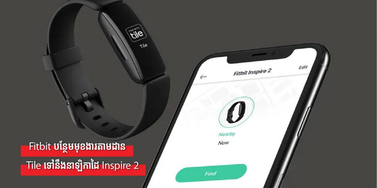 Fitbit បន្ថែមមុខងារតាមដាន Tile ទៅនឹងនាឡិកាដៃ Inspire 2