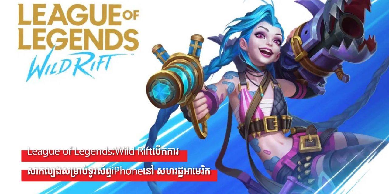 League of Legends:Wild Riftបើកការសាកល្បងសម្រាប់ទូរស័ព្ទiPhoneនៅ សហរដ្ឋអាមេរិក