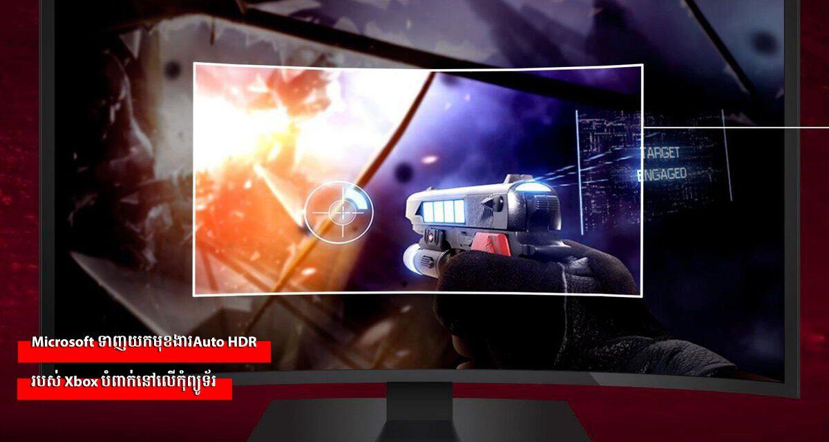 Microsoft ទាញយកមុខងារAuto HDR របស់ Xbox បំពាក់នៅលើកុំព្យូទ័រ