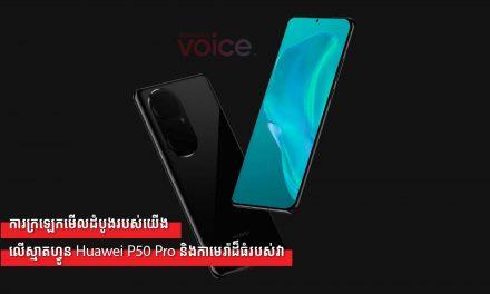 ការក្រឡេកមើលដំបូងរបស់យើងលើស្មាតហ្វូន Huawei P50 Pro និងកាមេរ៉ាដ៏ធំរបស់វា
