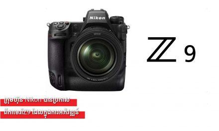 ក្រុមហ៊ុន Nikon បានប្រកាសពីកាមេរ៉ាZ9 ដែលក្នុងការអភិវឌ្ឍន៍