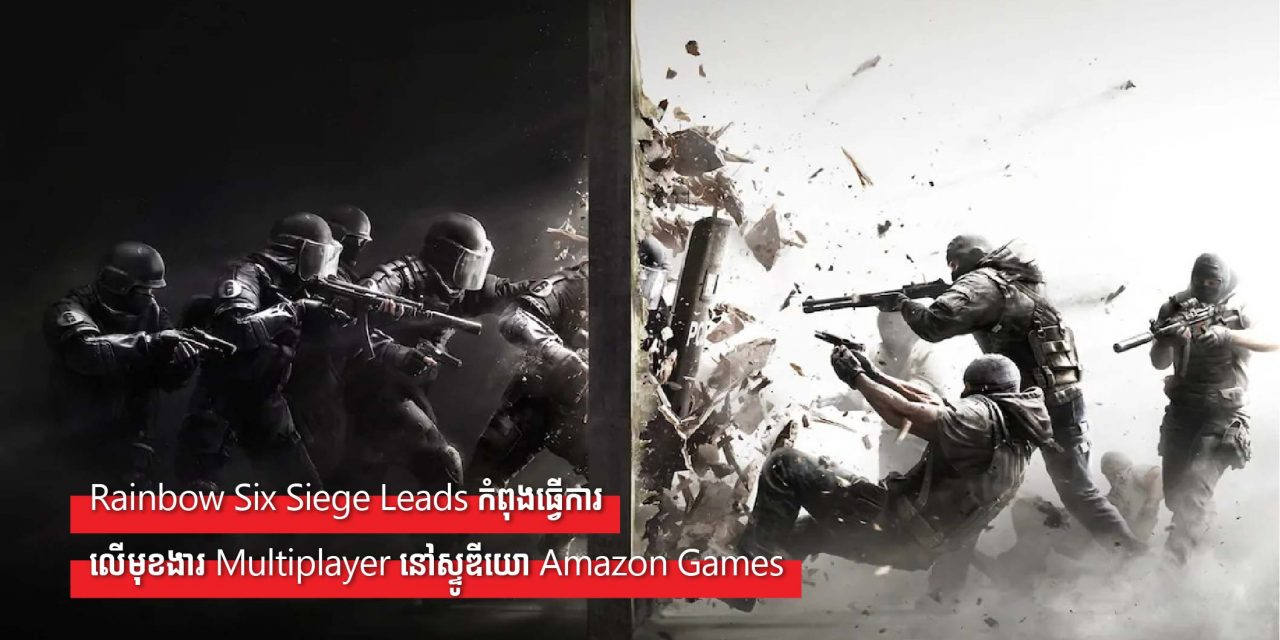 Rainbow Six Siege Leads កំពុងធ្វើការលើមុខងារ Multiplayer នៅស្ទូឌីយោ Amazon Games