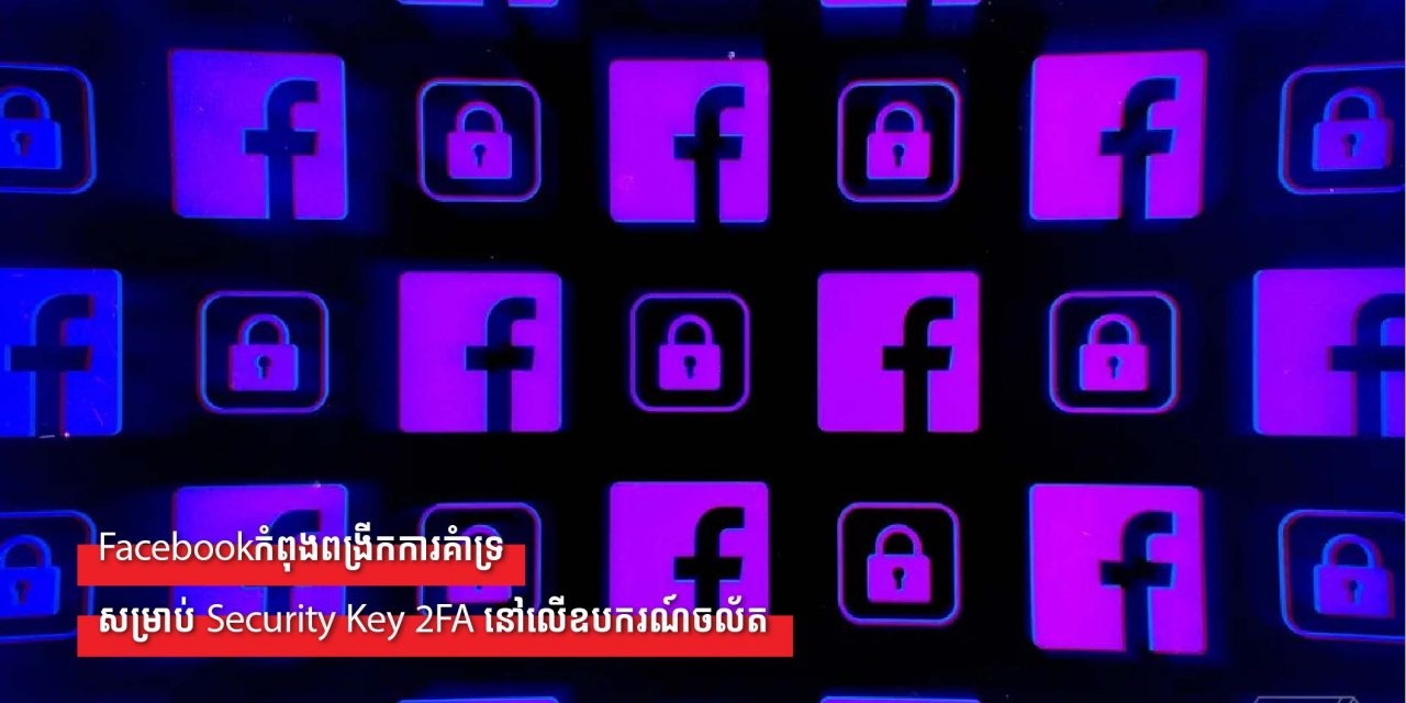 Facebookកំពុងពង្រីកការគាំទ្រសម្រាប់ Security Key 2FA នៅលើឧបករណ៍ចល័ត