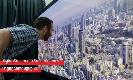 ឥឡូវនេះStream អាច Stream Games នៅក្នុងគុណភាពបង្ហាញ 8K