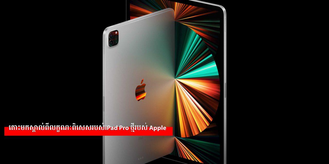 តោះមកស្គាល់ពីលក្ខណៈពិសេសរបស់iPad Pro ថ្មីរបស់ Apple