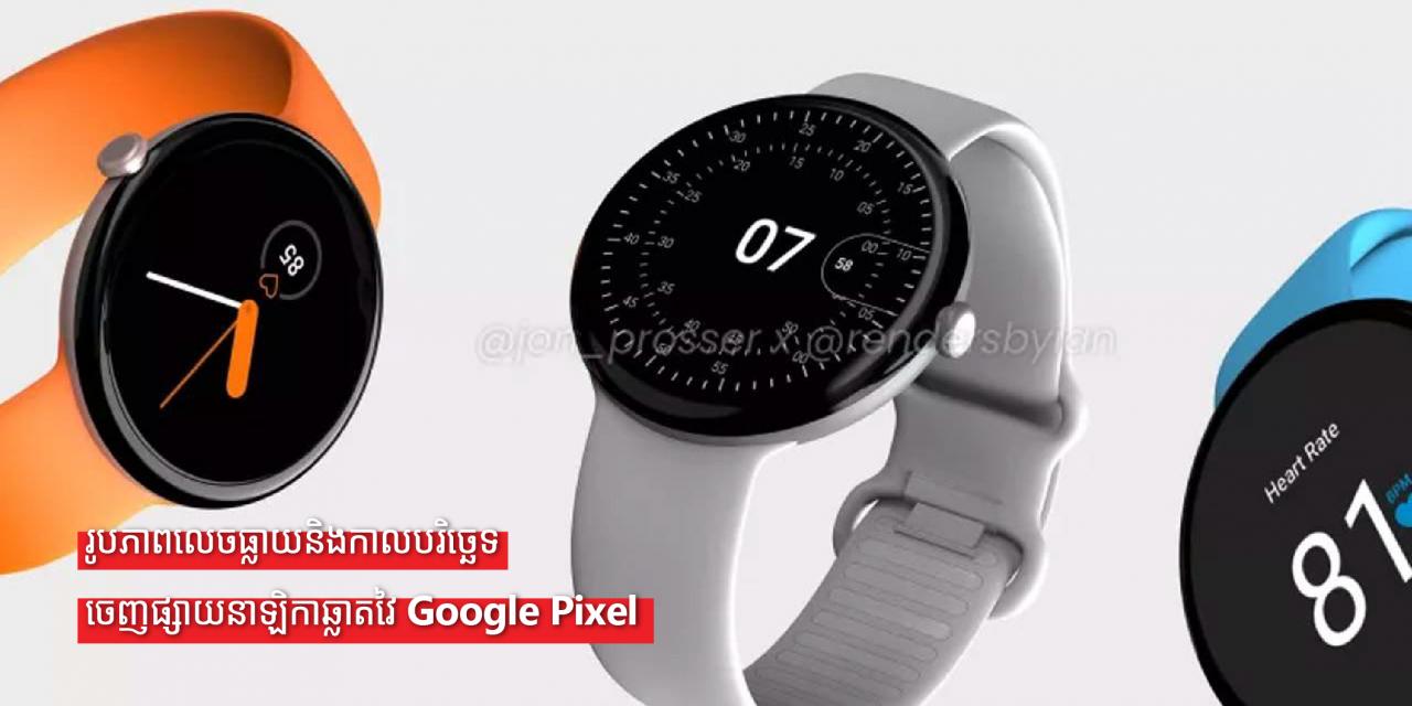 រូបភាពលេចធ្លាយនិងកាលបរិច្ឆេទចេញផ្សាយនាឡិកាឆ្លាតវៃ Google Pixel