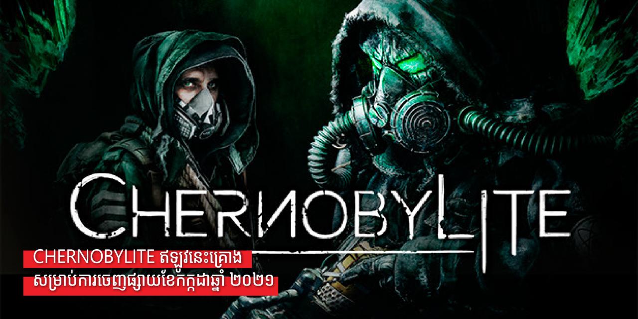 Chernobylite ឥឡូវនេះគ្រោងសម្រាប់ការចេញផ្សាយខែកក្កដាឆ្នាំ ២០២១