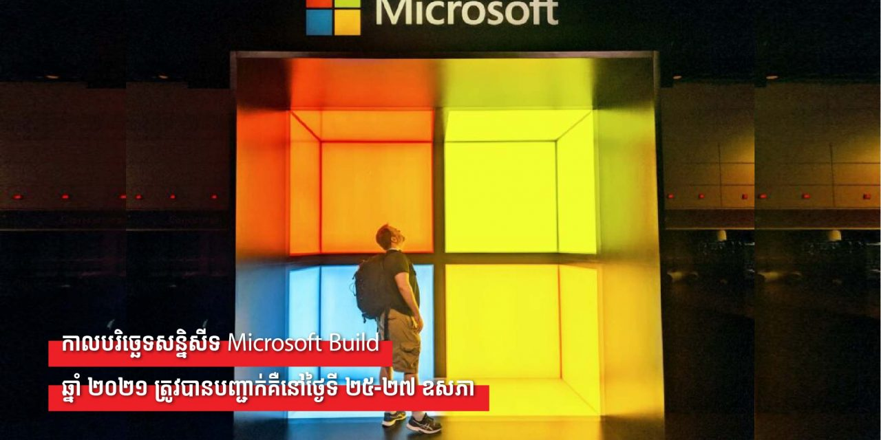 កាលបរិច្ឆេទសន្និសីទ Microsoft Build ឆ្នាំ ២០២១ ត្រូវបានបញ្ជាក់គឺនៅថ្ងៃទី ២៥-២៧ ឧសភា