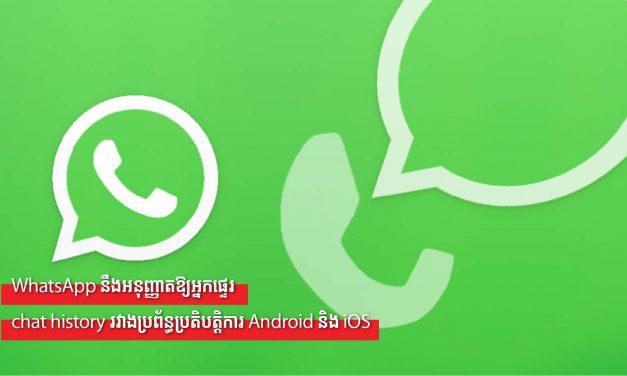 WhatsApp នឹងអនុញ្ញាតឱ្យអ្នកផ្ទេរ chat history រវាងប្រព័ន្ធប្រតិបត្តិការ Android និង iOS