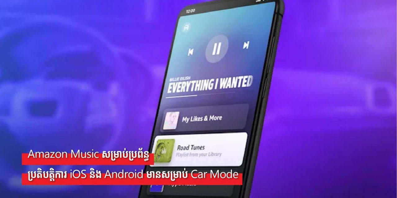 Amazon Music សម្រាប់ប្រព័ន្ធប្រតិបត្តិការ iOS និង Android មានសម្រាប់ Car Mode