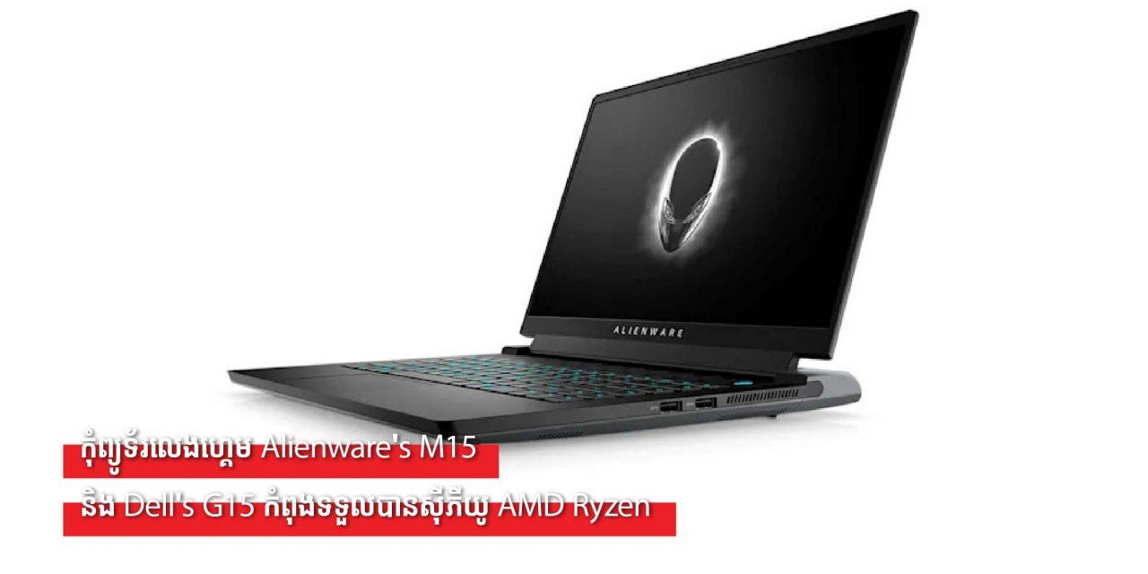 កុំព្យូទ័រលេងហ្គេម Alienware's M15 និង Dell's G15 កំពុងទទួលបានស៊ីភីយូ AMD Ryzen