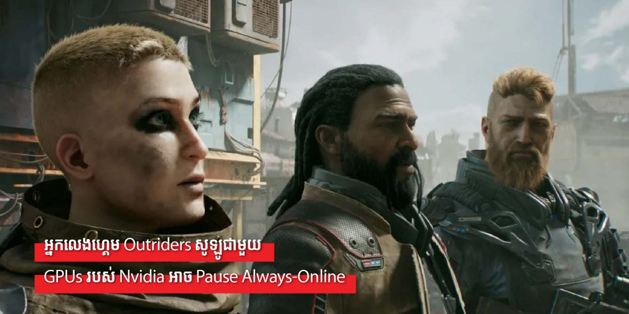 អ្នកលេងហ្គេម Outriders សូឡូជាមួយ GPUs របស់ Nvidia អាច Pause Always-Online