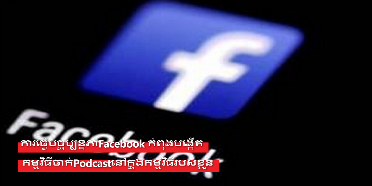 Facebook កំពុងបង្កើតកម្មវិធីចាក់Podcastនៅក្នុងកម្មវិធីរបស់ខ្លួន