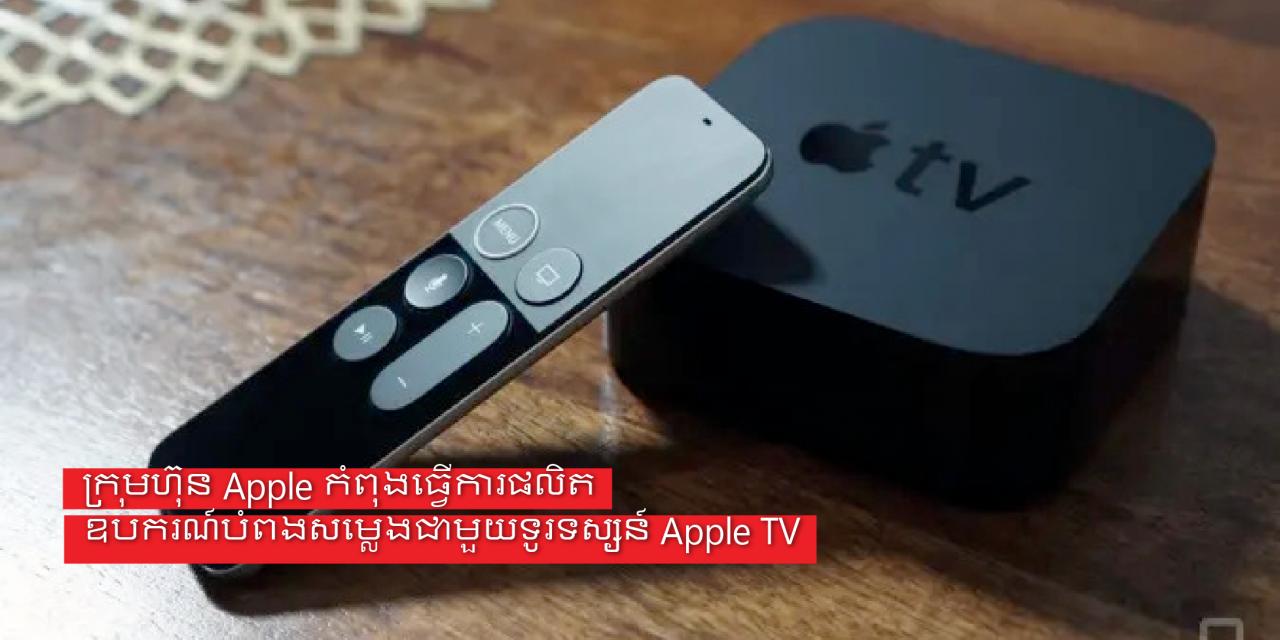 ក្រុមហ៊ុនAppleកំពុងធ្វើការផលិតឧបករណ៍បំពងសម្លេងជាមួយទូរទស្សន៍ Apple TV