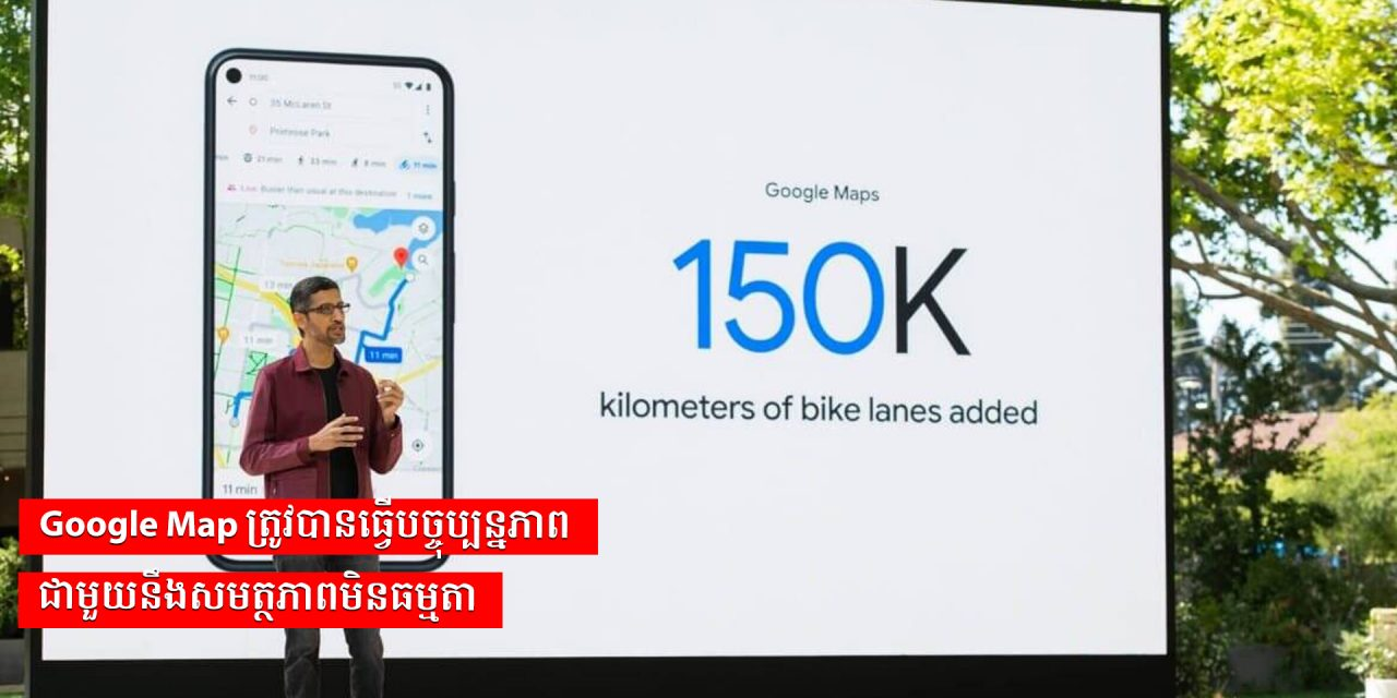 Google Map ត្រូវបានធ្វើបច្ចុប្បន្នភាពជាមួយនឹងសមត្ថភាពមិនធម្មតា