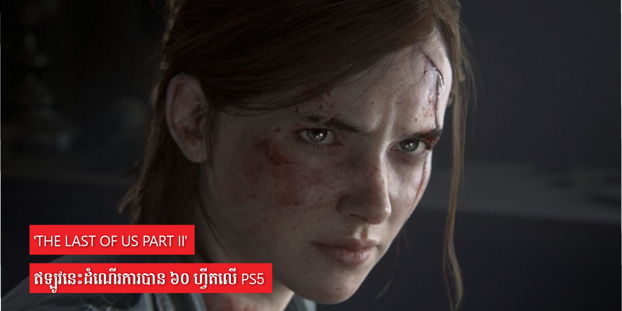'The Last Of Us Part II' ឥឡូវនេះដំណើរការបាន ៦០ ហ្វីតលើ PS5