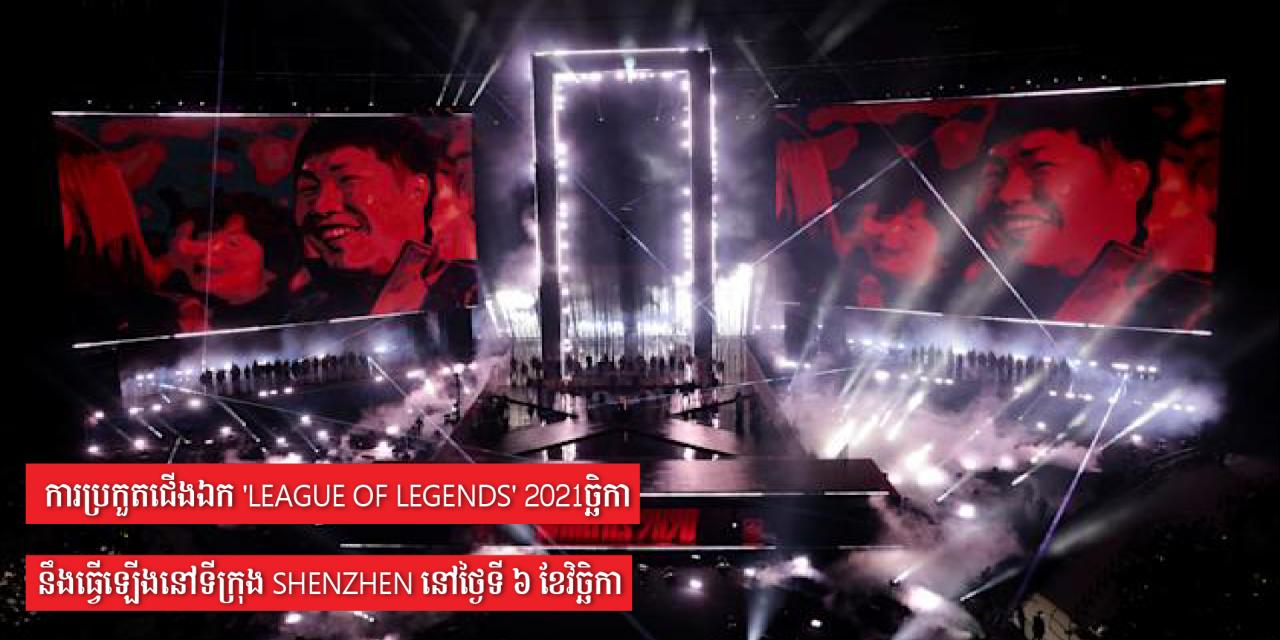 ការប្រកួតជើងឯក 'League of Legends' 2021 នឹងធ្វើឡើងនៅទីក្រុង Shenzhen នៅថ្ងៃទី ៦ ខែវិច្ឆិកា