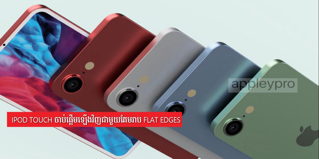 iPod Touch ចាប់ផ្ដើមឡើងវិញជាមួយគែមរាប flat edges