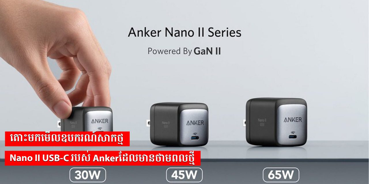 តោះមកមើលឧបករណ៍សាកថ្ម Nano II USB-C របស់ Ankerដែលមានថាមពលថ្មី