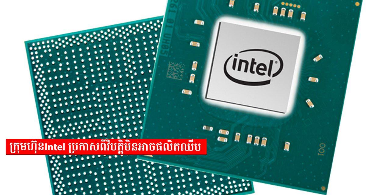 ក្រុមហ៊ុន Intel ប្រកាសពីវិបត្តិមិនអាចផលិតឈីប