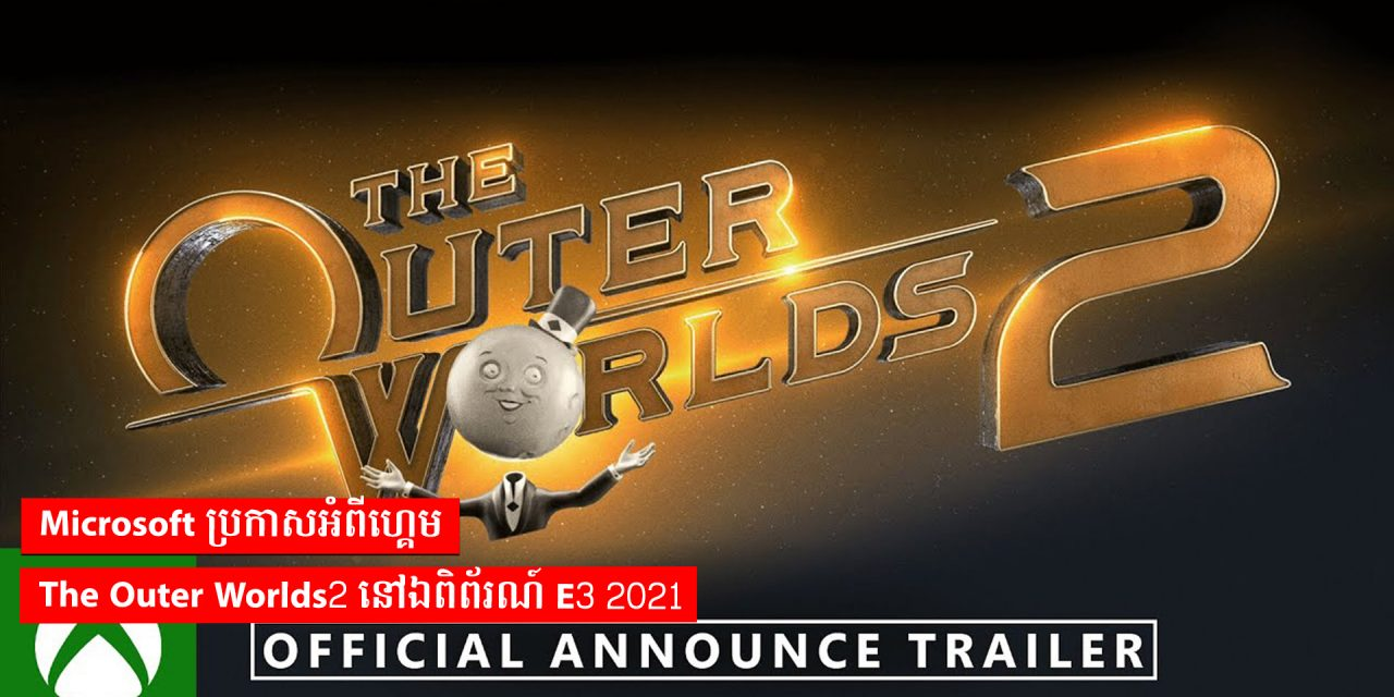 Microsoft ប្រកាសអំពីហ្គេមThe Outer Worlds 2 នៅឯពិព័រណ៍ E3 2021
