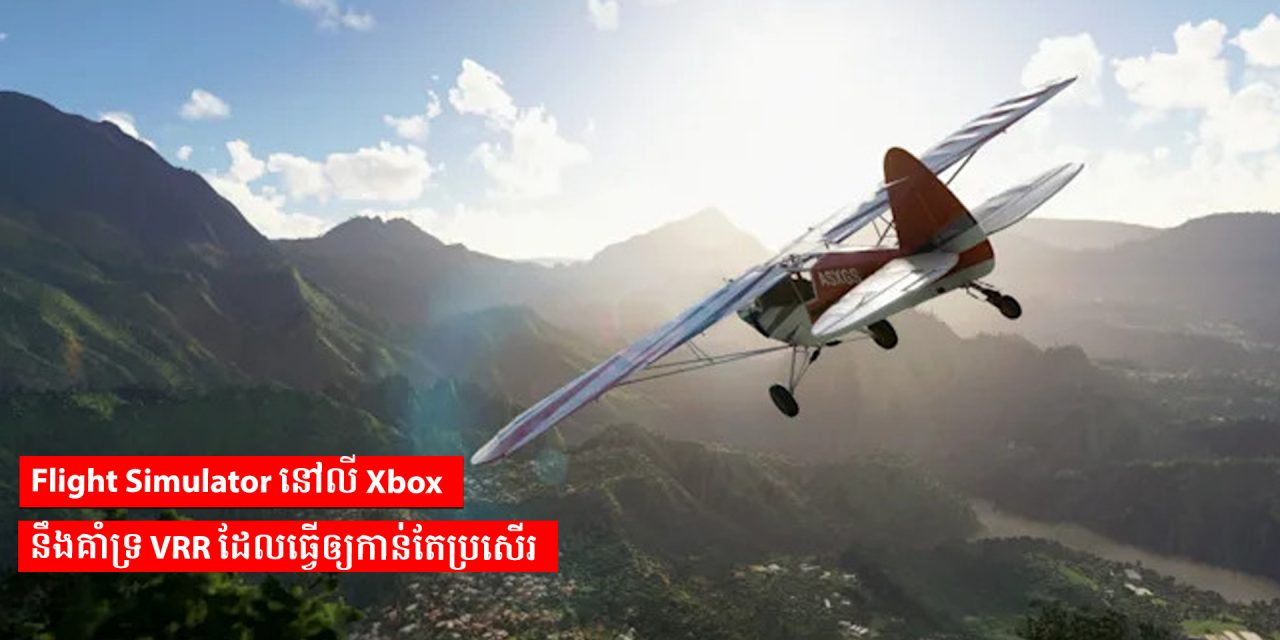 Flight Simulator នៅលើ Xbox នឹងគាំទ្រ VRR ដែលធ្វើឲ្យកាន់តែប្រសើរ