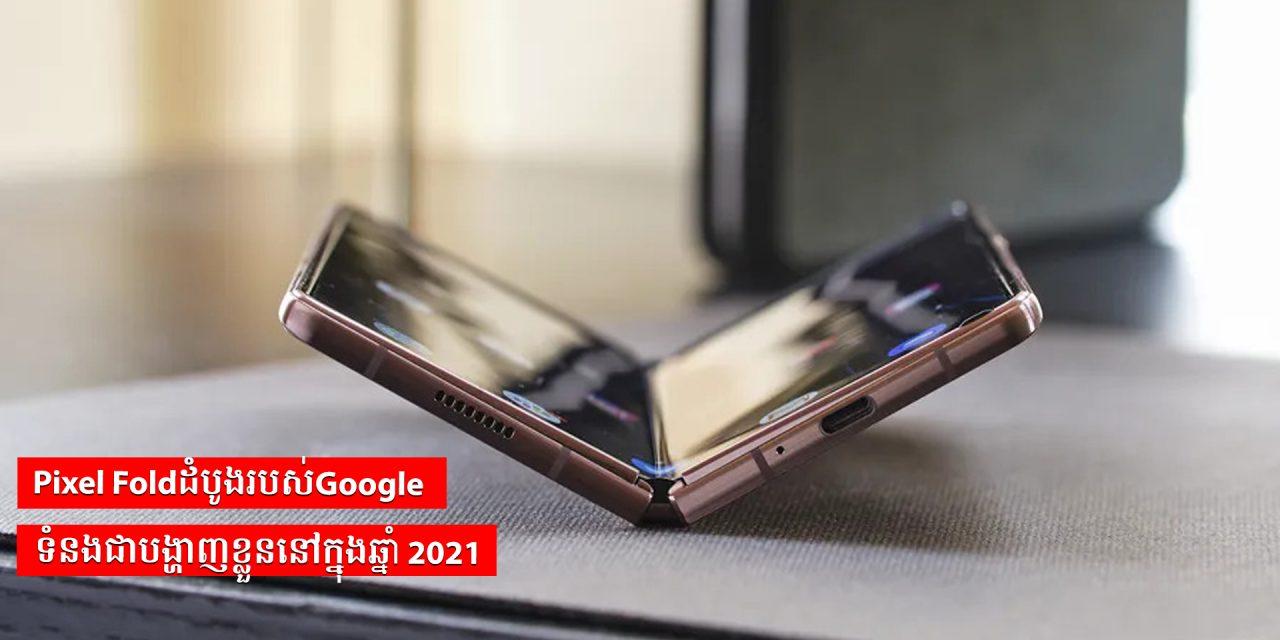 Pixel Foldដំបូងរបស់Google ទំនងជាបង្ហាញខ្លួននៅក្នុងឆ្នាំ 2021