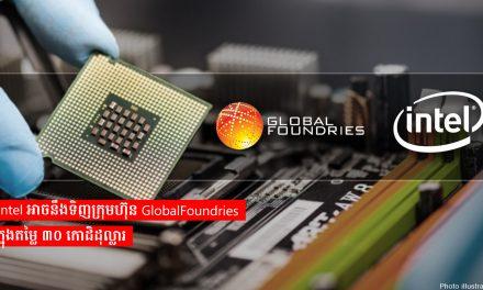 Intel អាចនឹងទិញក្រុមហ៊ុន GlobalFoundries ក្នុងតម្លៃ ៣០ កោដិដុល្លារ