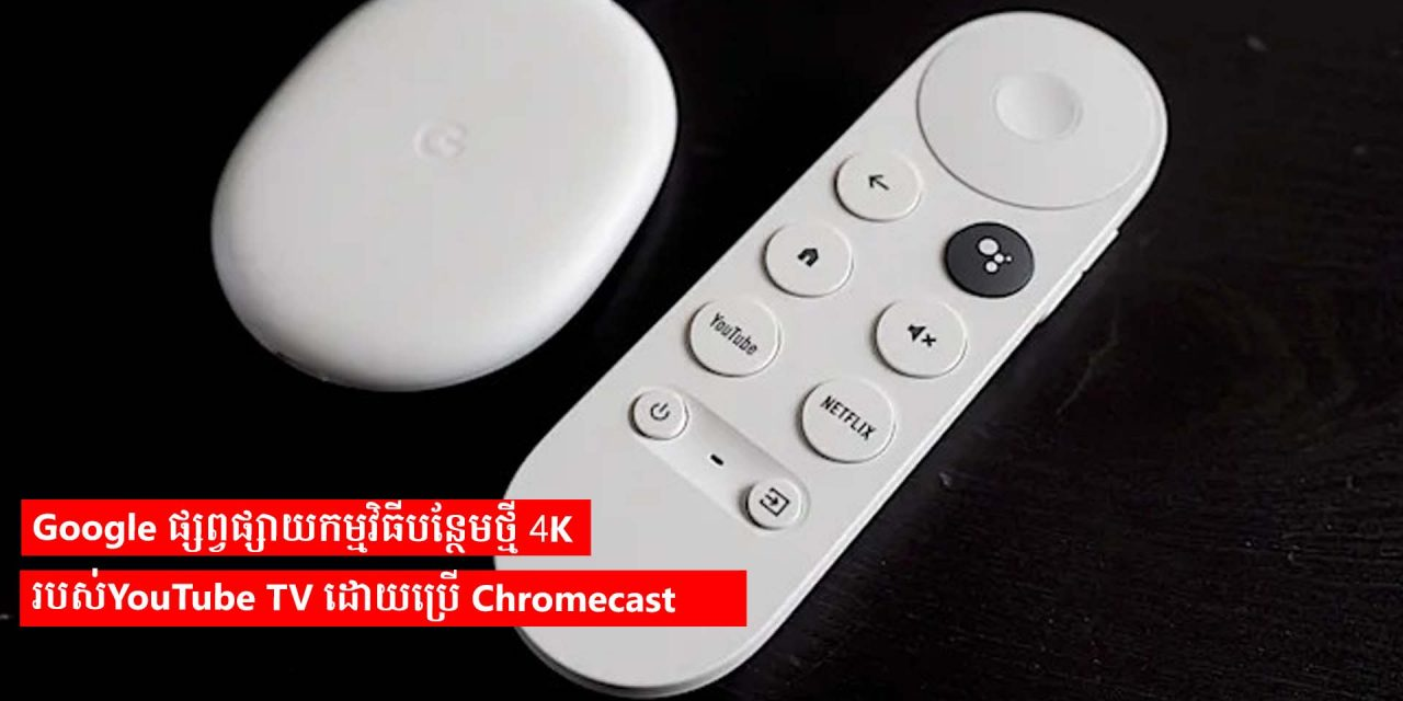 Google ផ្សព្វផ្សាយកម្មវិធីបន្ថែមថ្មី 4K របស់YouTube TV ដោយប្រើ Chromecast
