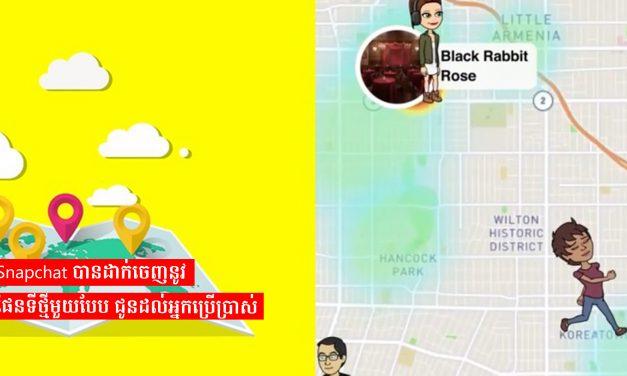 Snapchat បានដាក់ចេញនូវផែនទីថ្មីមួយបែប ជូនដល់អ្នកប្រើប្រាស់
